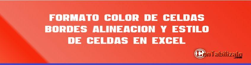 Formato: Color de Celdas, Bordes, Alineación y Estilo de celdas en Excel