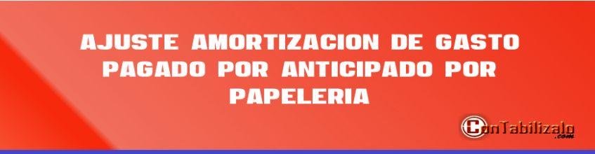 Ajuste – Amortización de Gasto Pagado por Anticipado por Papelería.