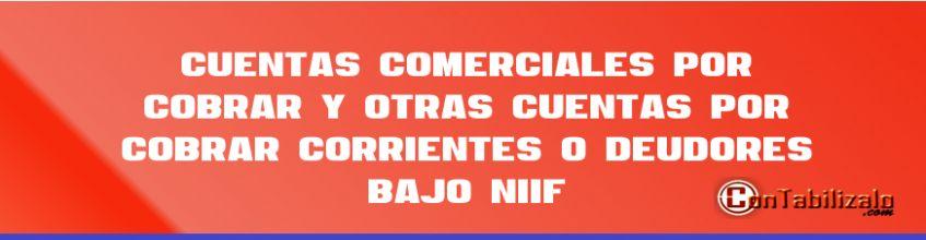 Cuentas comerciales por cobrar y otras cuentas por cobrar corrientes o deudores bajo NIIF
