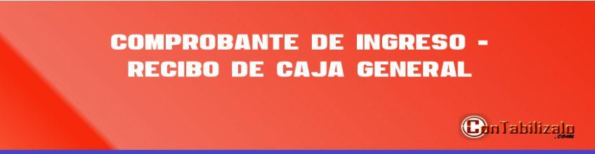 Comprobante de Ingreso - Recibo de Caja General